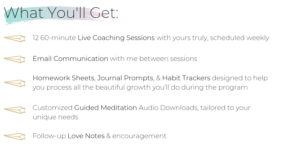 What You'll Get: 12 60-minute Live Coaching Sessions with yours truly, scheduled weekly Email communication with me between sessions Homework Sheets, Journal Prompts, & Habit Trackers designed to help you process the beautiful growth you'll do during the program Customized Guided Meditation Audio Downloads tailored to your unique needs Follow-up Love Notes & encouragement